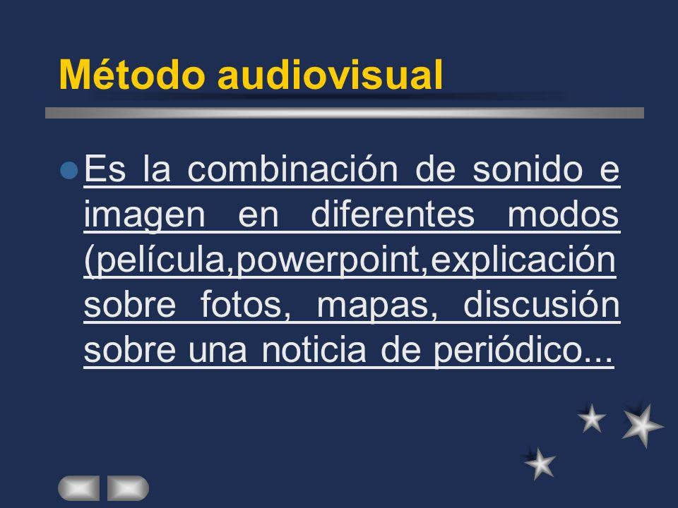 Método audiovisual Es la combinación de sonido e imagen en diferentes modos (película,powerpoint,explicación sobre fotos, mapas, discusión sobre una noticia de periódico...