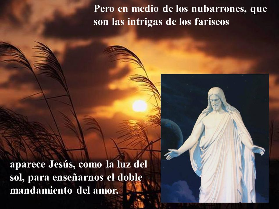 Pero en medio de los nubarrones, que son las intrigas de los fariseos aparece Jesús, como la luz del sol, para enseñarnos el doble mandamiento del amor.