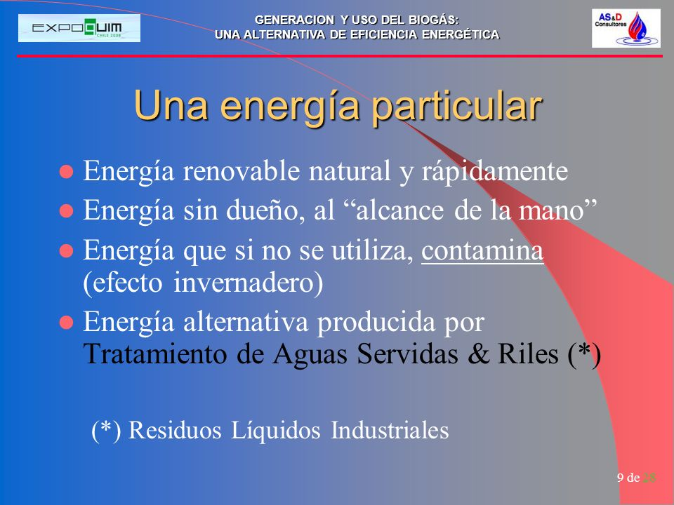 GENERACION Y USO DEL BIOGÁS: UNA ALTERNATIVA DE EFICIENCIA ENERGÉTICA 9 de 28 Una energía particular Energía renovable natural y rápidamente Energía sin dueño, al alcance de la mano Energía que si no se utiliza, contamina (efecto invernadero) Energía alternativa producida por Tratamiento de Aguas Servidas & Riles (*) (*) Residuos Líquidos Industriales