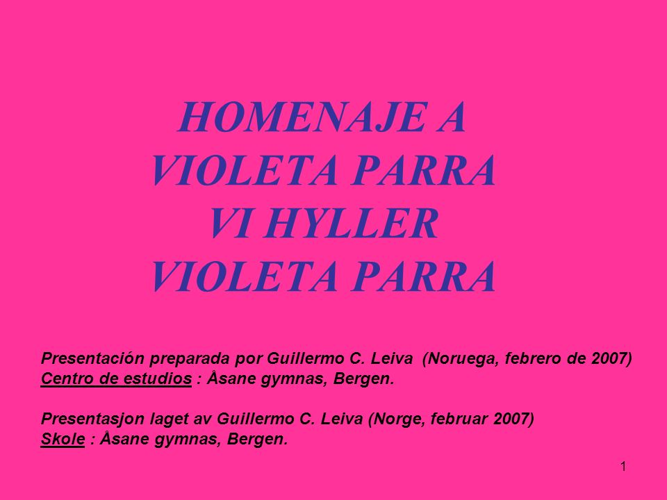 1 HOMENAJE A VIOLETA PARRA VI HYLLER VIOLETA PARRA Presentación preparada por Guillermo C. Leiva (Noruega, febrero de 2007) Centro de estudios : Åsane