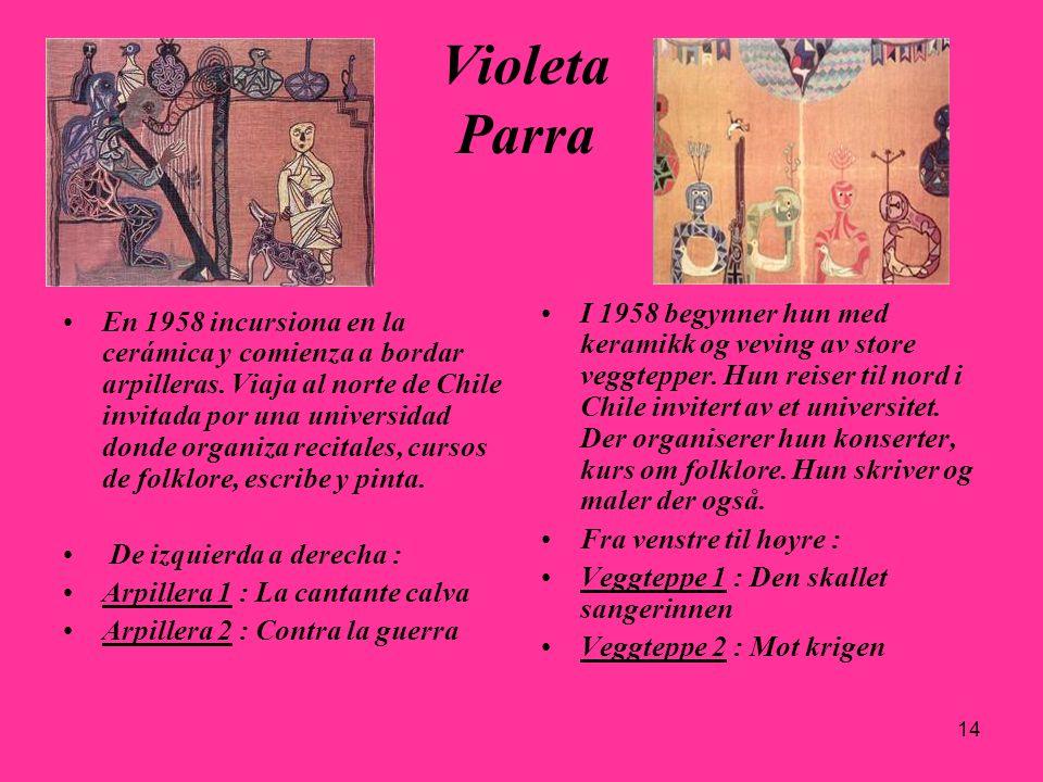 14 Violeta Parra En 1958 incursiona en la cerámica y comienza a bordar arpilleras. Viaja al norte de Chile invitada por una universidad donde organiza
