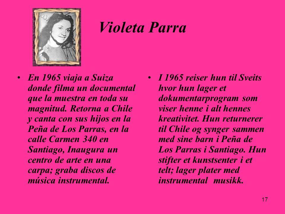 17 Violeta Parra En 1965 viaja a Suiza donde filma un documental que la muestra en toda su magnitud. Retorna a Chile y canta con sus hijos en la Peña