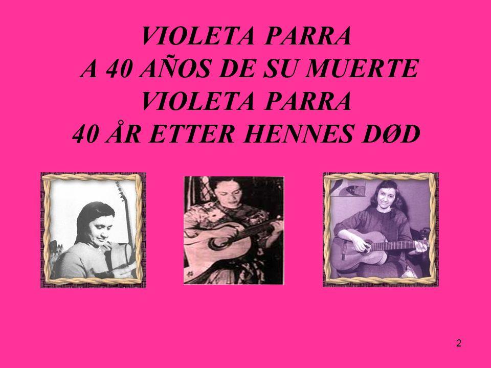 23 El nombre de Violeta Parra durante la dictadura militar Violeta Parras navn under militærdiktaturet Durante la dictadura militar (1973-1990) del general Augusto Pinochet en Chile el nombre de Violeta Parra fue prohibido.
