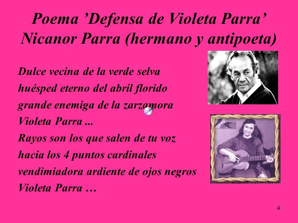 4 Poema Defensa de Violeta Parra Nicanor Parra (hermano y antipoeta) Dulce vecina de la verde selva huésped eterno del abril florido grande enemiga de