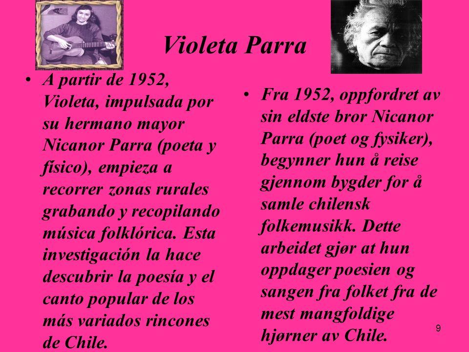 9 Violeta Parra A partir de 1952, Violeta, impulsada por su hermano mayor Nicanor Parra (poeta y físico), empieza a recorrer zonas rurales grabando y
