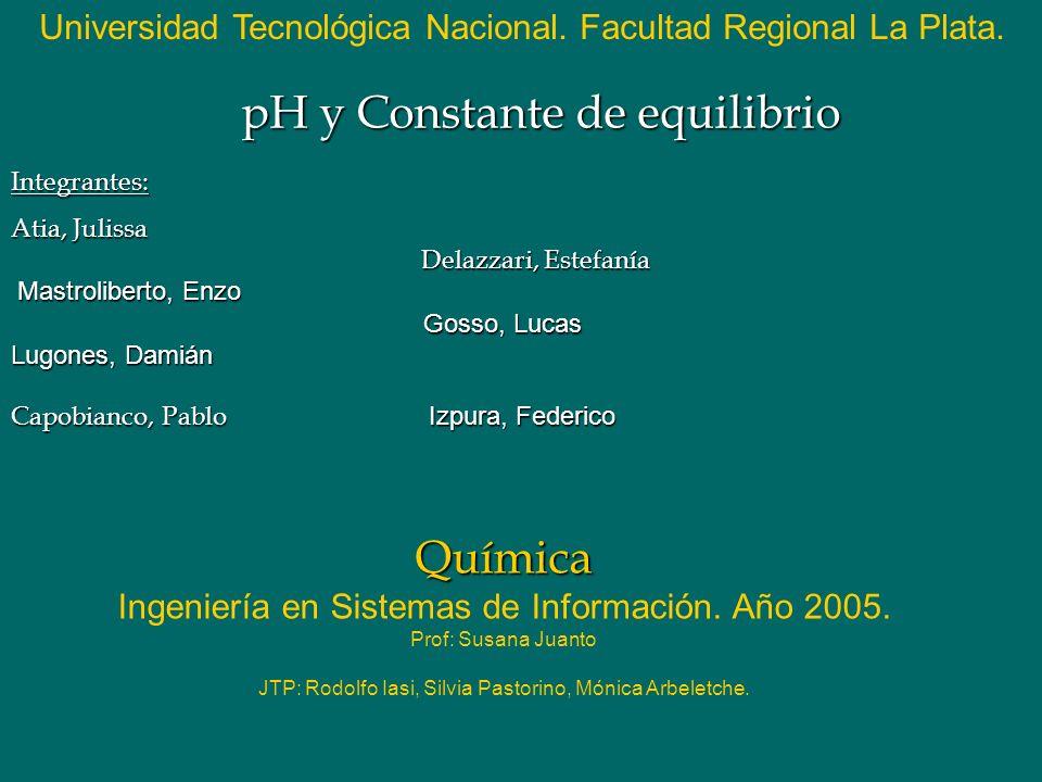 Química Química Ingeniería en Sistemas de Información. Año 2005. Prof: Susana Juanto JTP: Rodolfo Iasi, Silvia Pastorino, Mónica Arbeletche. pH y Cons
