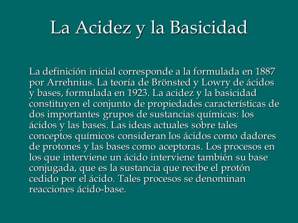 La Acidez y la Basicidad La definición inicial corresponde a la formulada en 1887 por Arrehnius. La teoría de Brönsted y Lowry de ácidos y bases, form
