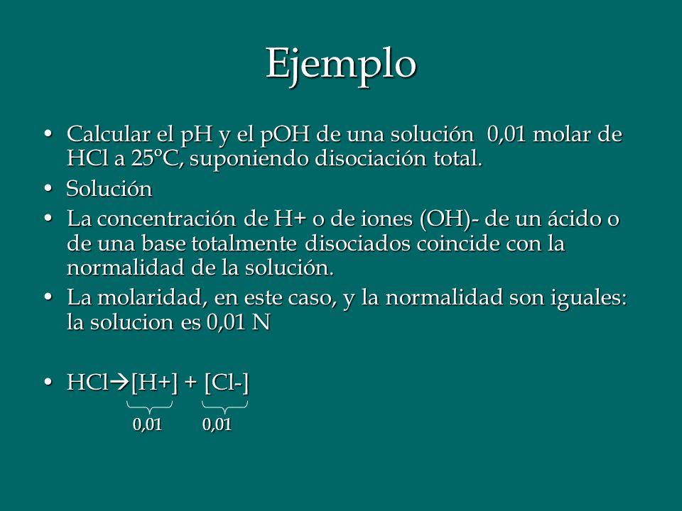 Ejemplo Calcular el pH y el pOH de una solución 0,01 molar de HCl a 25 o C, suponiendo disociación total.Calcular el pH y el pOH de una solución 0,01