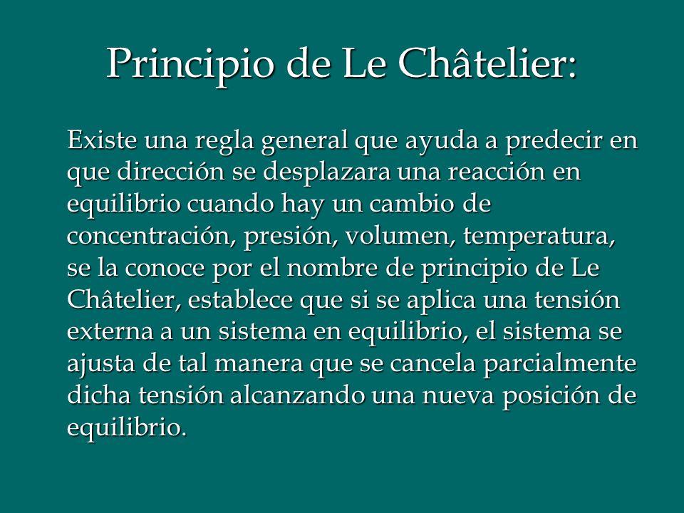Principio de Le Châtelier: Existe una regla general que ayuda a predecir en que dirección se desplazara una reacción en equilibrio cuando hay un cambi
