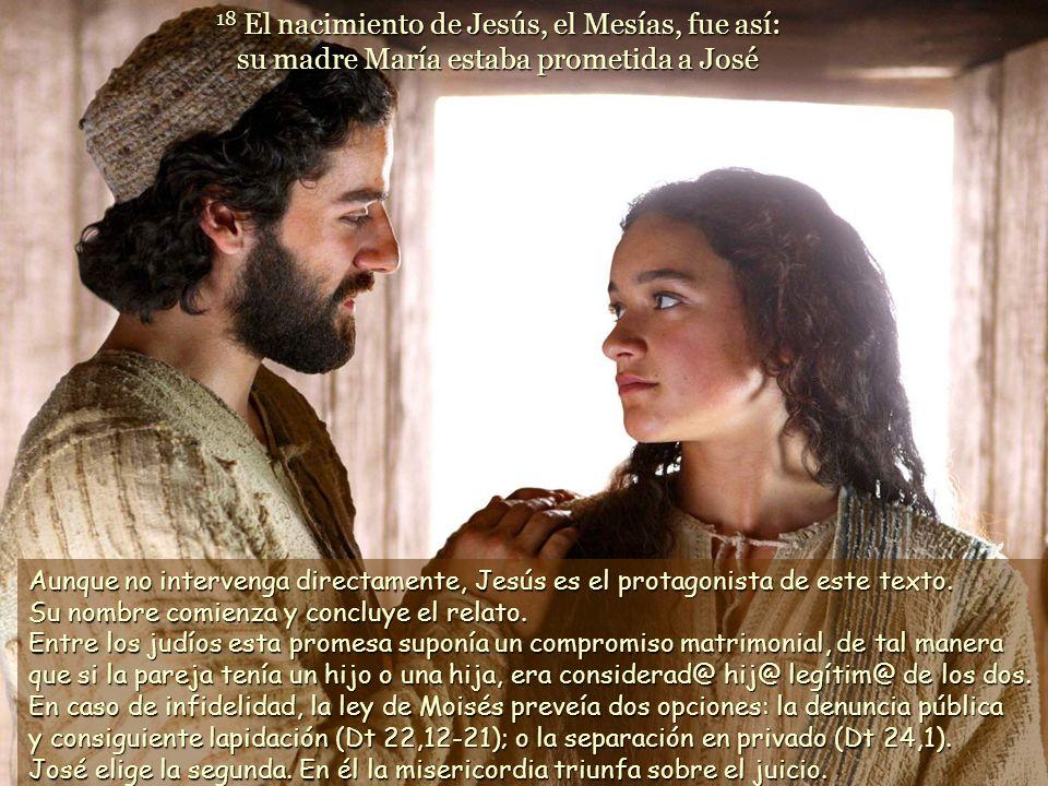 18 El nacimiento de Jesús, el Mesías, fue así: su madre María estaba prometida a José Aunque no intervenga directamente, Jesús es el protagonista de este texto.