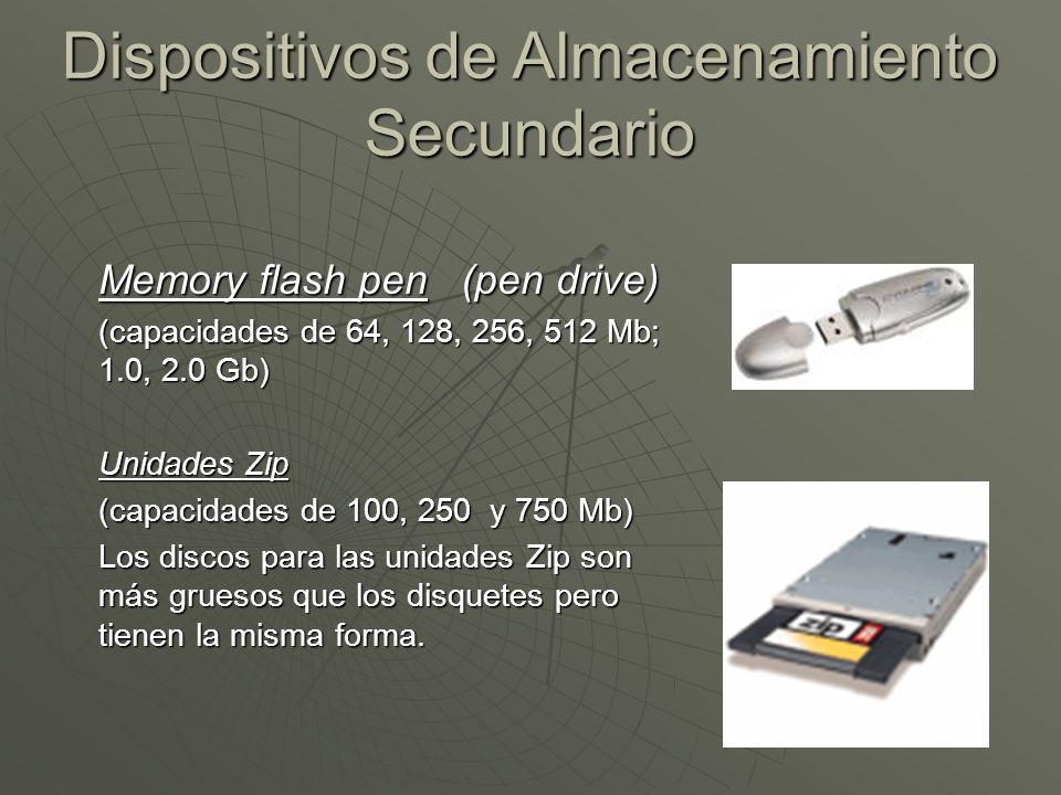 Dispositivos de Almacenamiento Secundario Memory flash pen (pen drive) (capacidades de 64, 128, 256, 512 Mb; 1.0, 2.0 Gb) Unidades Zip (capacidades de