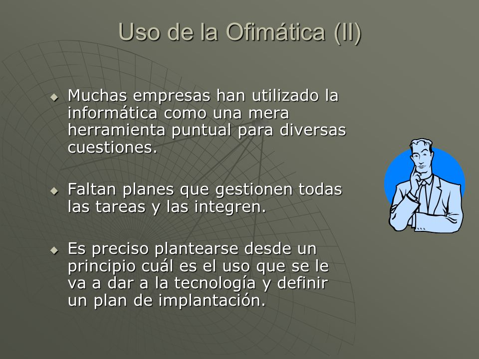Uso de la Ofimática (II) Muchas empresas han utilizado la informática como una mera herramienta puntual para diversas cuestiones. Muchas empresas han