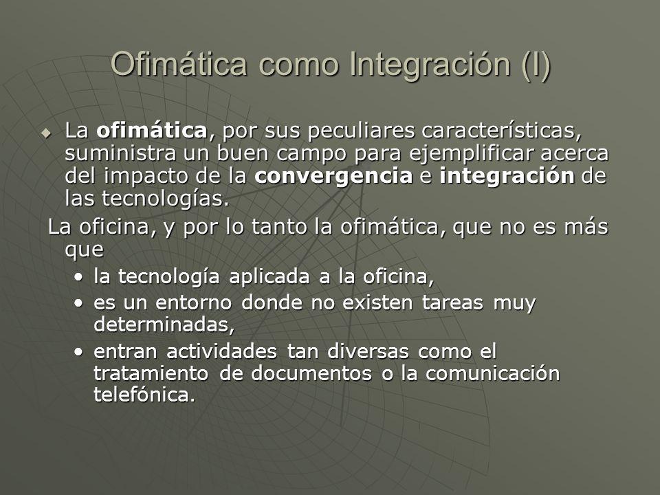 Ofimática como Integración (I) La ofimática, por sus peculiares características, suministra un buen campo para ejemplificar acerca del impacto de la c