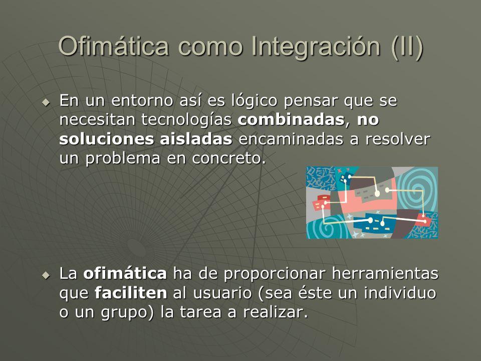 Ofimática como Integración (II) En un entorno así es lógico pensar que se necesitan tecnologías combinadas, no soluciones aisladas encaminadas a resol