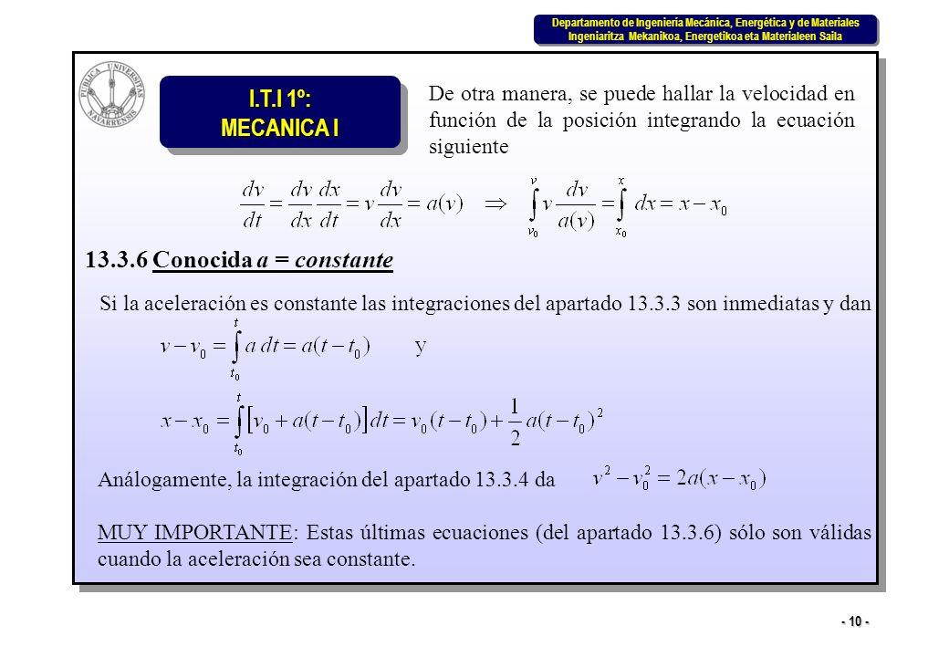I.T.I 1º: MECANICA I Departamento de Ingeniería Mecánica, Energética y de Materiales Ingeniaritza Mekanikoa, Energetikoa eta Materialeen Saila Departamento de Ingeniería Mecánica, Energética y de Materiales Ingeniaritza Mekanikoa, Energetikoa eta Materialeen Saila - 10 - De otra manera, se puede hallar la velocidad en función de la posición integrando la ecuación siguiente 13.3.6 Conocida a = constante Si la aceleración es constante las integraciones del apartado 13.3.3 son inmediatas y dan Análogamente, la integración del apartado 13.3.4 da MUY IMPORTANTE: Estas últimas ecuaciones (del apartado 13.3.6) sólo son válidas cuando la aceleración sea constante.
