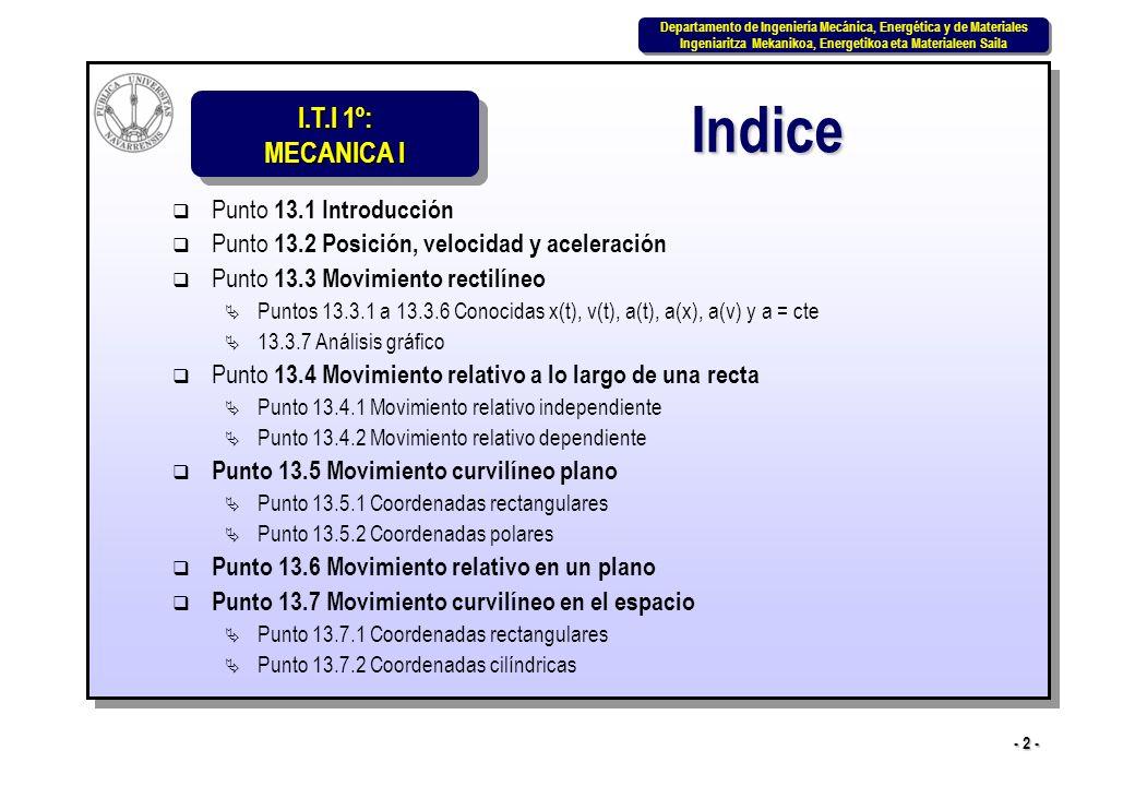 I.T.I 1º: MECANICA I Departamento de Ingeniería Mecánica, Energética y de Materiales Ingeniaritza Mekanikoa, Energetikoa eta Materialeen Saila Departamento de Ingeniería Mecánica, Energética y de Materiales Ingeniaritza Mekanikoa, Energetikoa eta Materialeen Saila - 2 - Indice Punto 13.1 Introducción Punto 13.2 Posición, velocidad y aceleración Punto 13.3 Movimiento rectilíneo Puntos 13.3.1 a 13.3.6 Conocidas x(t), v(t), a(t), a(x), a(v) y a = cte 13.3.7 Análisis gráfico Punto 13.4 Movimiento relativo a lo largo de una recta Punto 13.4.1 Movimiento relativo independiente Punto 13.4.2 Movimiento relativo dependiente Punto 13.5 Movimiento curvilíneo plano Punto 13.5.1 Coordenadas rectangulares Punto 13.5.2 Coordenadas polares Punto 13.6 Movimiento relativo en un plano Punto 13.7 Movimiento curvilíneo en el espacio Punto 13.7.1 Coordenadas rectangulares Punto 13.7.2 Coordenadas cilíndricas