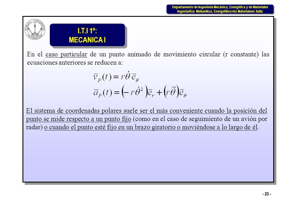 I.T.I 1º: MECANICA I Departamento de Ingeniería Mecánica, Energética y de Materiales Ingeniaritza Mekanikoa, Energetikoa eta Materialeen Saila Departamento de Ingeniería Mecánica, Energética y de Materiales Ingeniaritza Mekanikoa, Energetikoa eta Materialeen Saila - 23 - En el caso particular de un punto animado de movimiento circular (r constante) las ecuaciones anteriores se reducen a: El sistema de coordenadas polares suele ser el más conveniente cuando la posición del punto se mide respecto a un punto fijo (como en el caso de seguimiento de un avión por radar) o cuando el punto esté fijo en un brazo giratorio o moviéndose a lo largo de él.