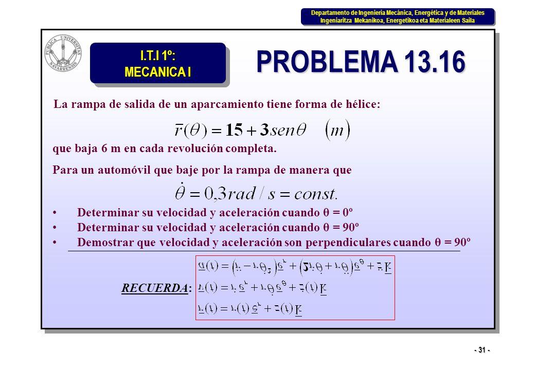 I.T.I 1º: MECANICA I Departamento de Ingeniería Mecánica, Energética y de Materiales Ingeniaritza Mekanikoa, Energetikoa eta Materialeen Saila Departamento de Ingeniería Mecánica, Energética y de Materiales Ingeniaritza Mekanikoa, Energetikoa eta Materialeen Saila - 31 - PROBLEMA 13.16 La rampa de salida de un aparcamiento tiene forma de hélice: que baja 6 m en cada revolución completa.