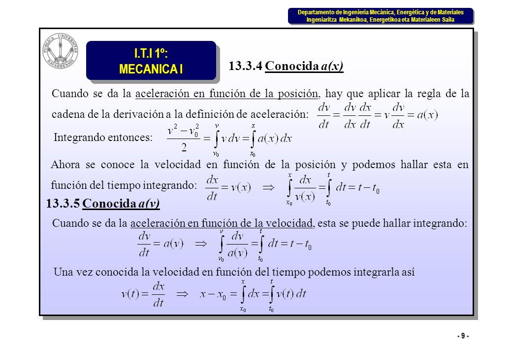 I.T.I 1º: MECANICA I Departamento de Ingeniería Mecánica, Energética y de Materiales Ingeniaritza Mekanikoa, Energetikoa eta Materialeen Saila Departamento de Ingeniería Mecánica, Energética y de Materiales Ingeniaritza Mekanikoa, Energetikoa eta Materialeen Saila - 9 - 13.3.4 Conocida a(x) Cuando se da la aceleración en función de la posición, hay que aplicar la regla de la cadena de la derivación a la definición de aceleración: Integrando entonces: Ahora se conoce la velocidad en función de la posición y podemos hallar esta en función del tiempo integrando: 13.3.5 Conocida a(v) Cuando se da la aceleración en función de la velocidad, esta se puede hallar integrando: Una vez conocida la velocidad en función del tiempo podemos integrarla así