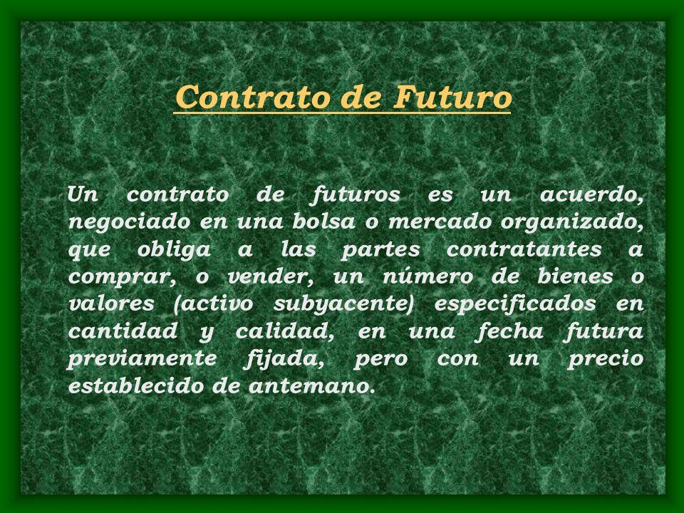 Contrato de Futuro Un contrato de futuros es un acuerdo, negociado en una bolsa o mercado organizado, que obliga a las partes contratantes a comprar,