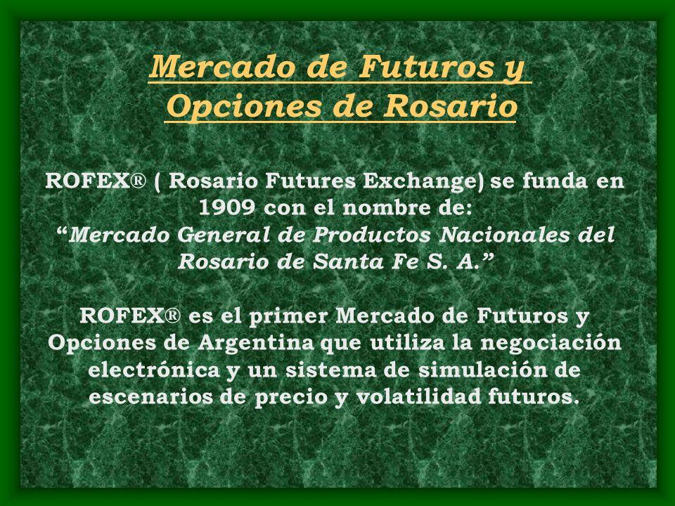Mercado de Futuros y Opciones de Rosario ROFEX® ( Rosario Futures Exchange) se funda en 1909 con el nombre de: Mercado General de Productos Nacionales