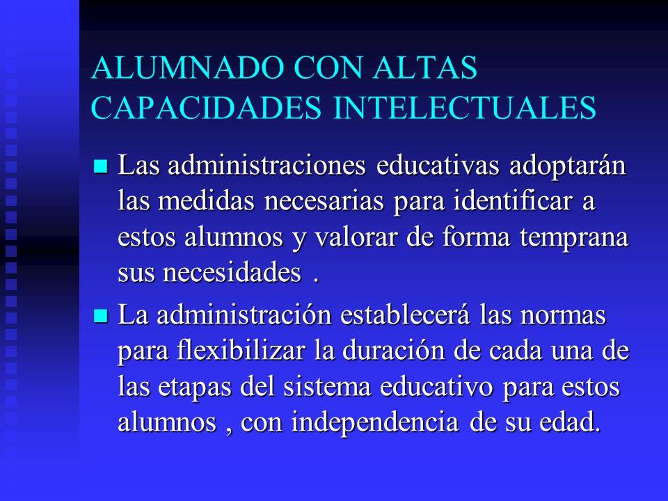 ALUMNADO CON ALTAS CAPACIDADES INTELECTUALES Las administraciones educativas adoptarán las medidas necesarias para identificar a estos alumnos y valorar de forma temprana sus necesidades.