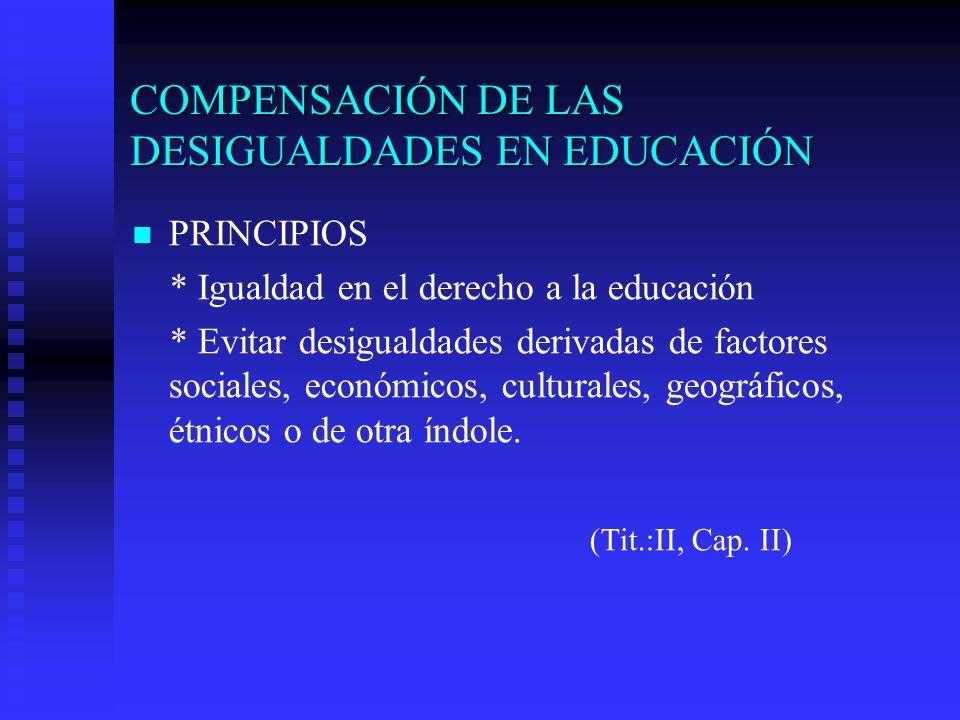 COMPENSACIÓN DE LAS DESIGUALDADES EN EDUCACIÓN PRINCIPIOS * Igualdad en el derecho a la educación * Evitar desigualdades derivadas de factores sociales, económicos, culturales, geográficos, étnicos o de otra índole.