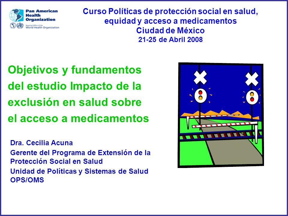 Dra. Cecilia Acuna Gerente del Programa de Extensión de la Protección Social en Salud Unidad de Políticas y Sistemas de Salud OPS/OMS Objetivos y fund