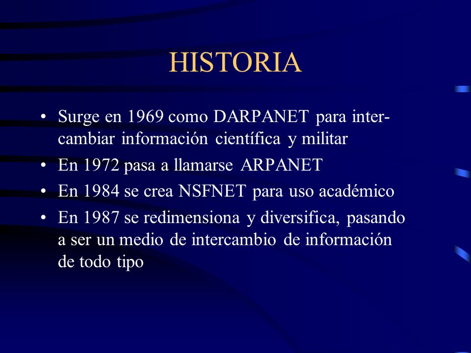 HISTORIA Surge en 1969 como DARPANET para inter- cambiar información científica y militar En 1972 pasa a llamarse ARPANET En 1984 se crea NSFNET para uso académico En 1987 se redimensiona y diversifica, pasando a ser un medio de intercambio de información de todo tipo