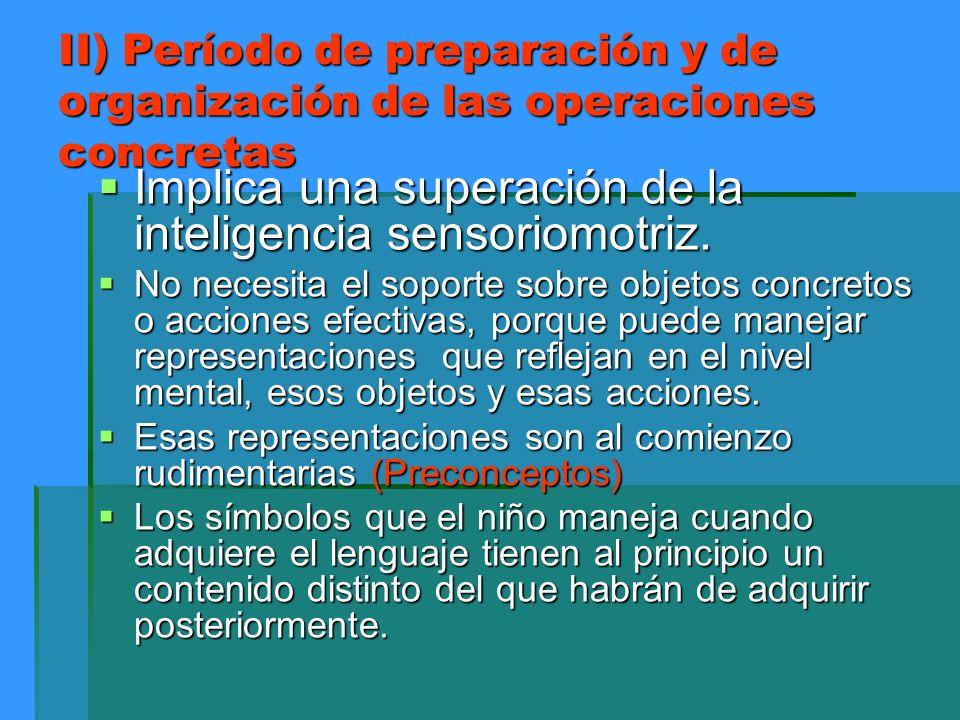 II) Período de preparación y de organización de las operaciones concretas Implica una superación de la inteligencia sensoriomotriz. Implica una supera