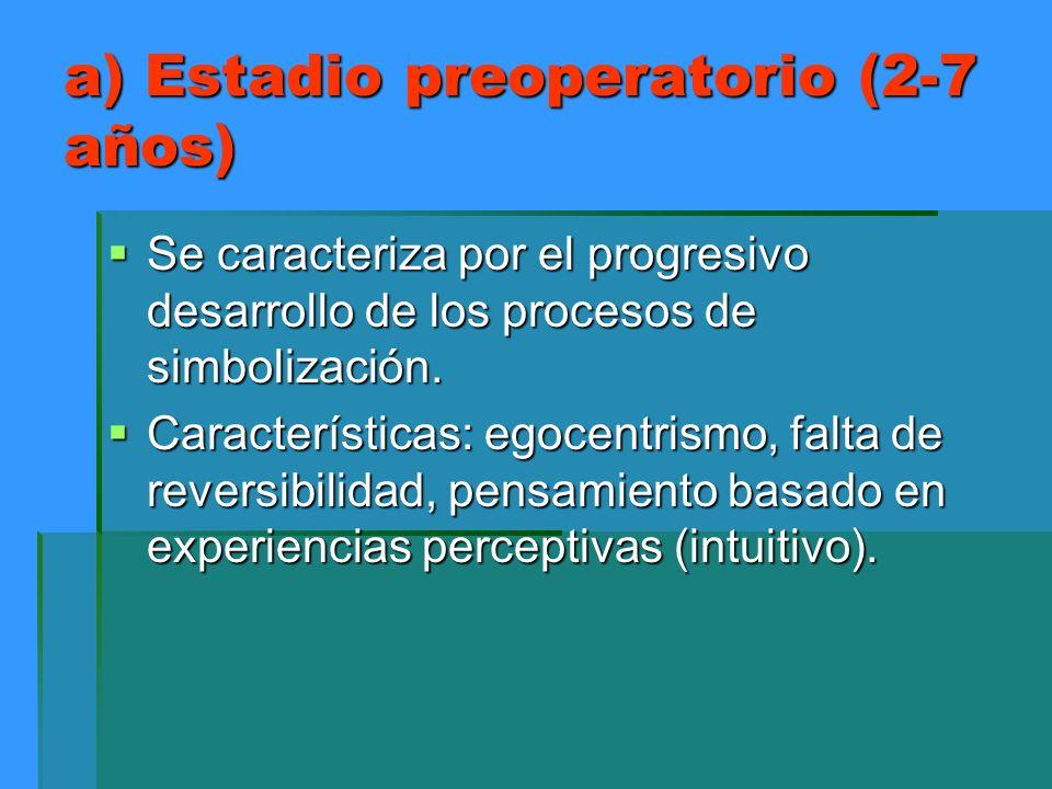 a) Estadio preoperatorio (2-7 años) Se caracteriza por el progresivo desarrollo de los procesos de simbolización. Se caracteriza por el progresivo des