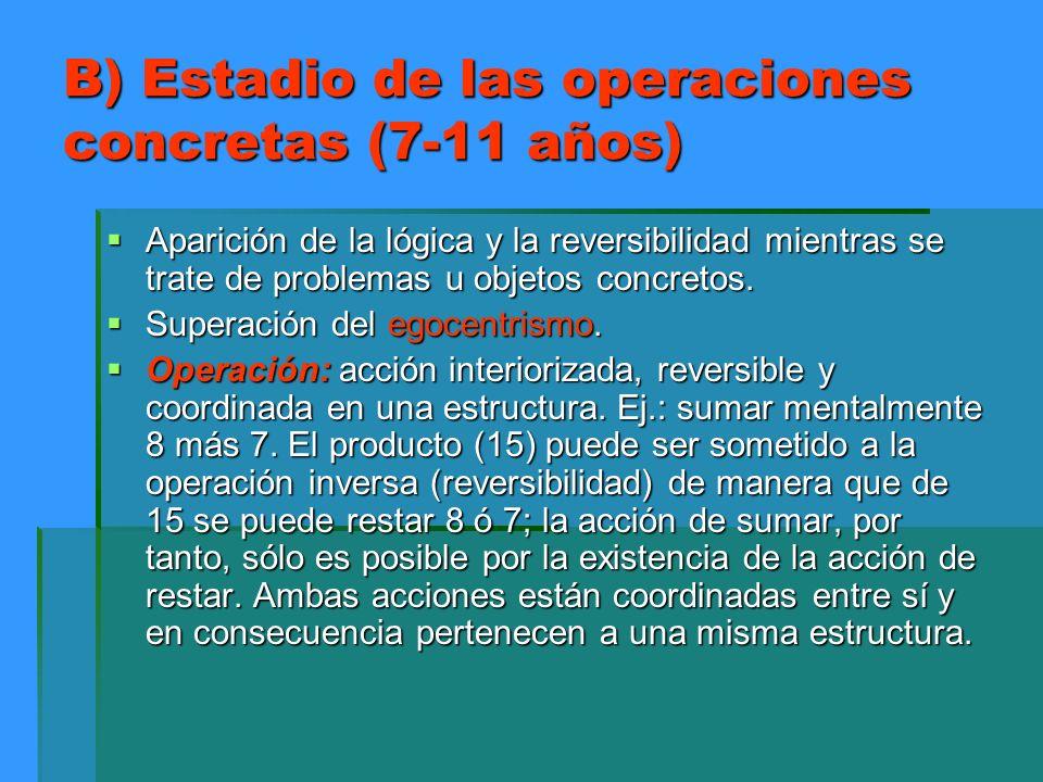 B) Estadio de las operaciones concretas (7-11 años) Aparición de la lógica y la reversibilidad mientras se trate de problemas u objetos concretos. Apa