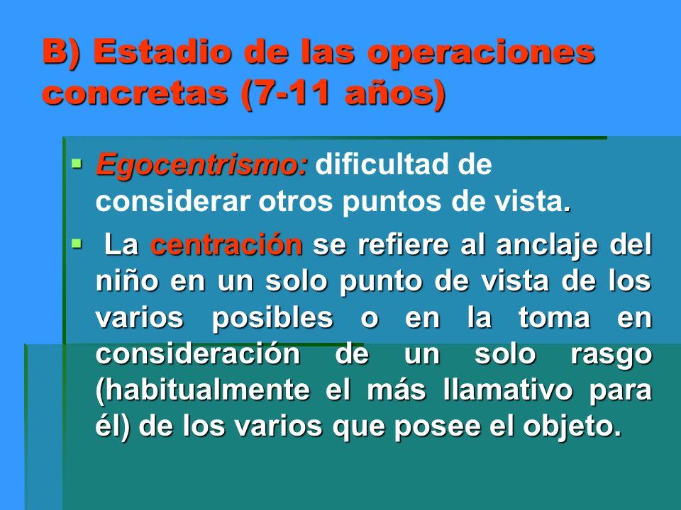 B) Estadio de las operaciones concretas (7-11 años) Egocentrismo:. Egocentrismo: dificultad de considerar otros puntos de vista. La centración se refi