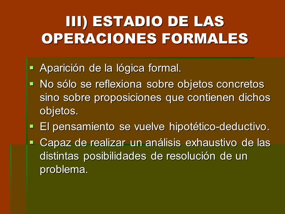 III) ESTADIO DE LAS OPERACIONES FORMALES Aparición de la lógica formal. Aparición de la lógica formal. No sólo se reflexiona sobre objetos concretos s