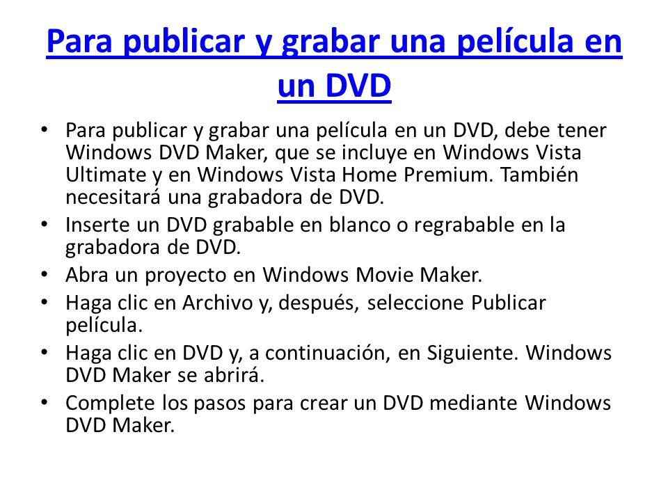 Para publicar y grabar una película en un DVD Para publicar y grabar una película en un DVD, debe tener Windows DVD Maker, que se incluye en Windows V