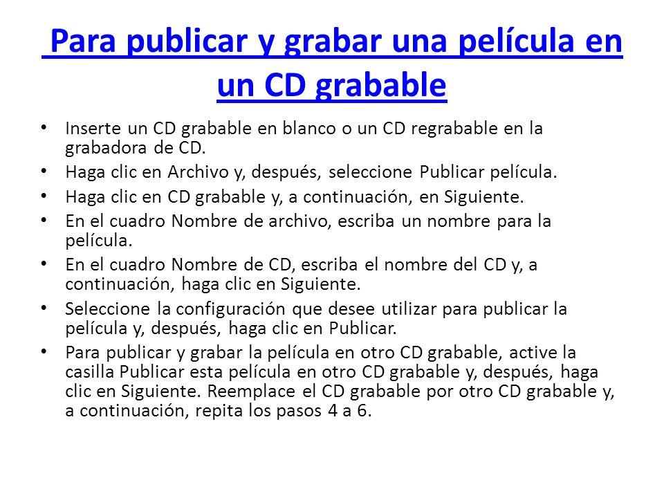 Para publicar y grabar una película en un CD grabable Inserte un CD grabable en blanco o un CD regrabable en la grabadora de CD. Haga clic en Archivo