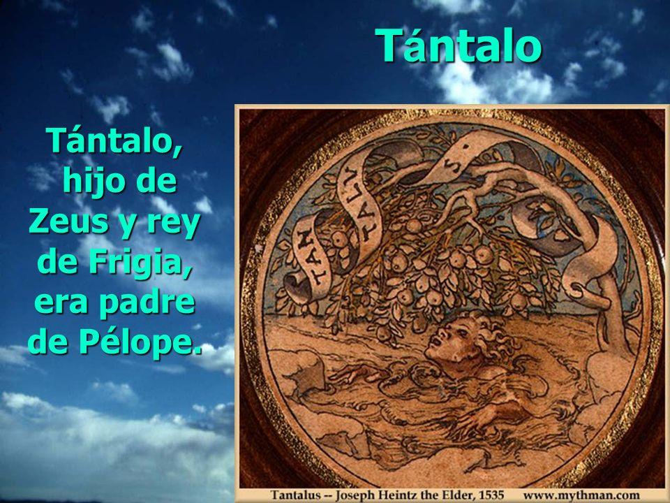 Tántalo, hijo de Zeus y rey de Frigia, era padre de Pélope. T á ntalo
