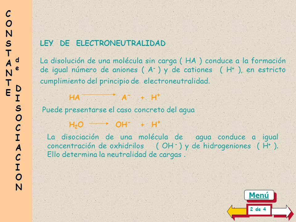 LEY DE ELECTRONEUTRALIDAD La disolución de una molécula sin carga ( HA ) conduce a la formación de igual número de aniones ( A - ) y de cationes ( H + ), en estricto cumplimiento del principio de electroneutralidad.
