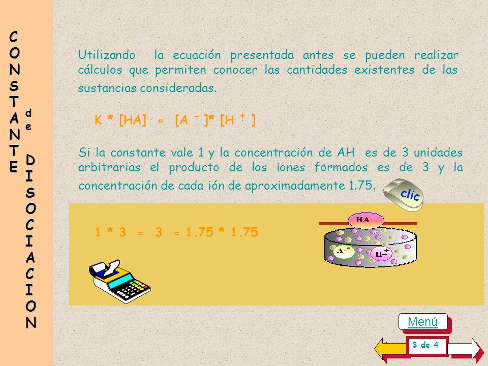 dededede DISOCIACION DISOCIACION DISOCIACION DISOCIACION CONSTANTECONSTANTECONSTANTECONSTANTE K * [HA] = [A - ]* [H + ] Utilizando la ecuación presentada antes se pueden realizar cálculos que permiten conocer las cantidades existentes de las sustancias consideradas.