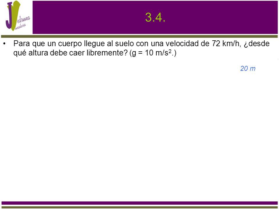 3.4. Para que un cuerpo llegue al suelo con una velocidad de 72 km/h, ¿desde qué altura debe caer libremente? (g = 10 m/s 2.) 20 m
