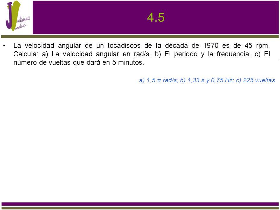 4.5 La velocidad angular de un tocadiscos de la década de 1970 es de 45 rpm. Calcula: a) La velocidad angular en rad/s. b) El periodo y la frecuencia.