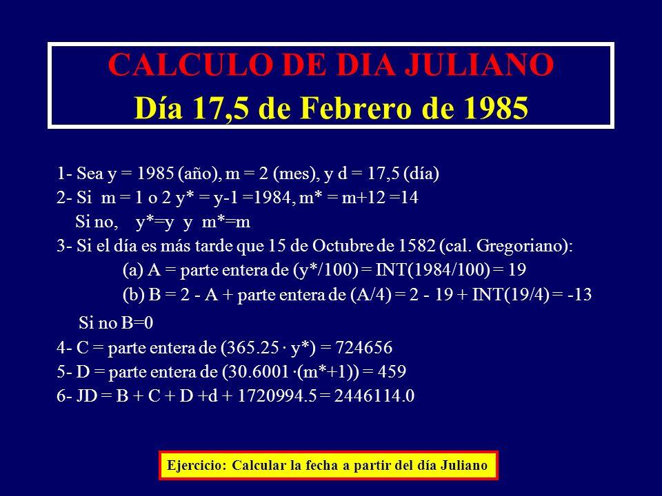CALCULO DE DIA JULIANO Día 17,5 de Febrero de 1985 1- Sea y = 1985 (año), m = 2 (mes), y d = 17,5 (día) 2- Si m = 1 o 2 y* = y-1 =1984, m* = m+12 =14
