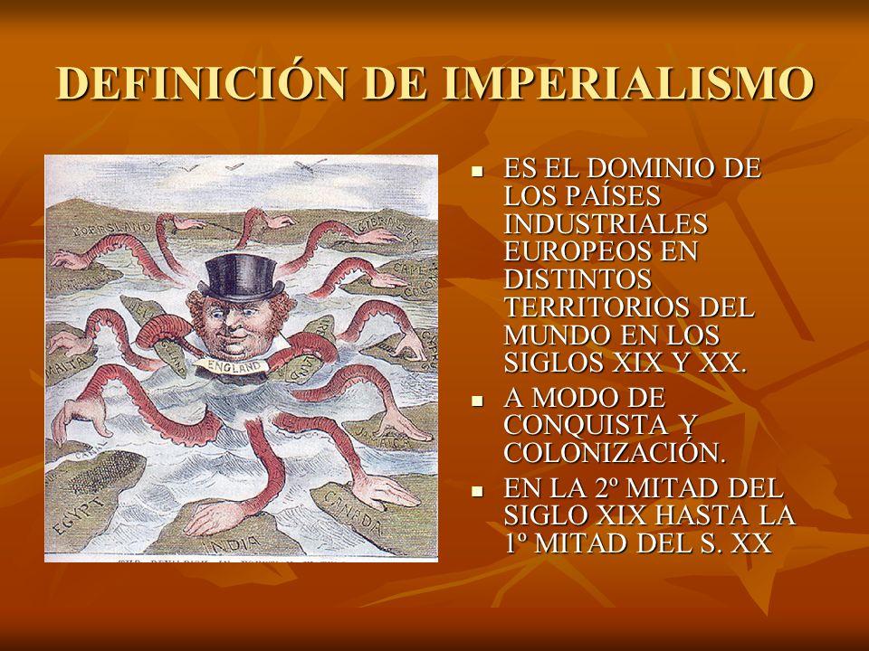 DEFINICIÓN DE IMPERIALISMO ES EL DOMINIO DE LOS PAÍSES INDUSTRIALES EUROPEOS EN DISTINTOS TERRITORIOS DEL MUNDO EN LOS SIGLOS XIX Y XX. ES EL DOMINIO