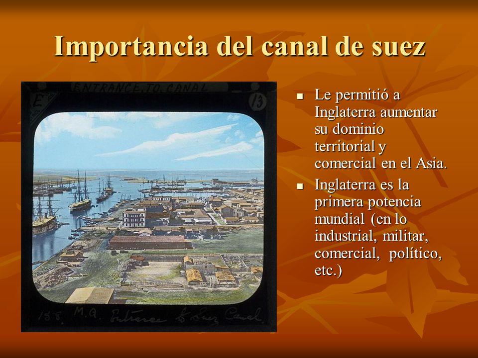 Importancia del canal de suez Le permitió a Inglaterra aumentar su dominio territorial y comercial en el Asia. Le permitió a Inglaterra aumentar su do