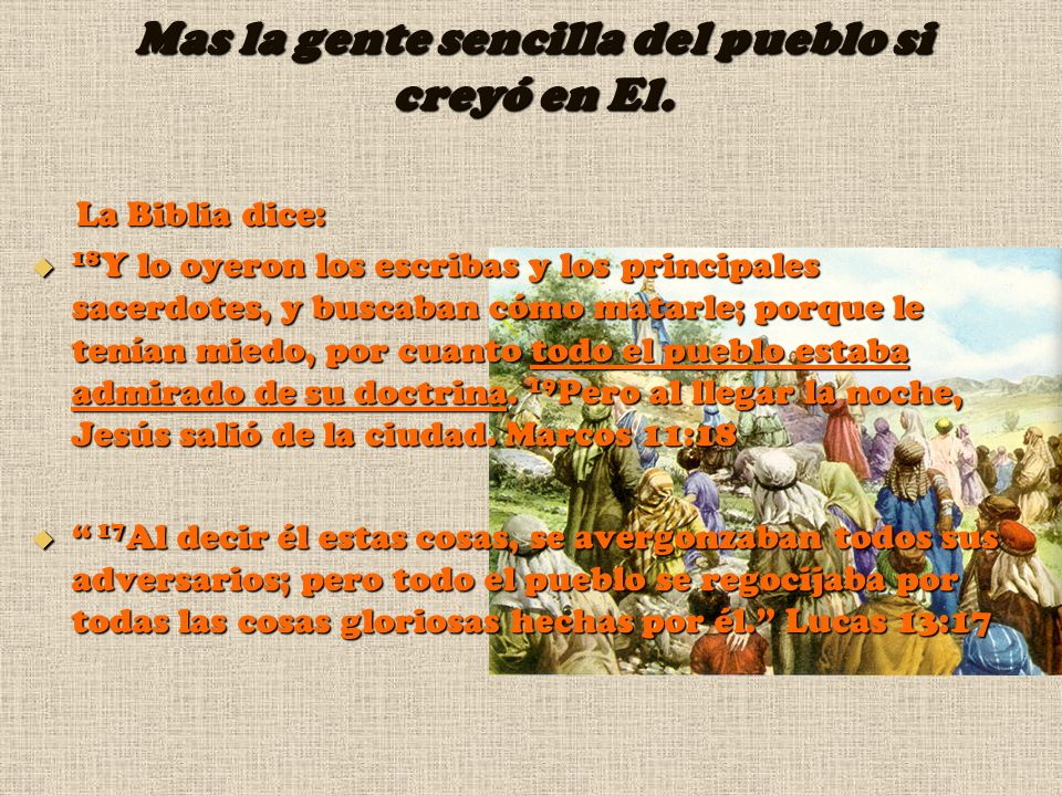 Mas la gente sencilla del pueblo si creyó en El. La Biblia dice: La Biblia dice: 18 Y lo oyeron los escribas y los principales sacerdotes, y buscaban