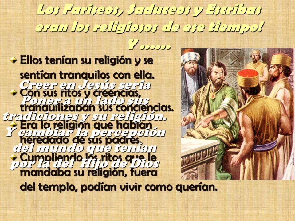 Los Fariseos, Saduceos y Escribas eran los religiosos de ese tiempo! Y...... Ellos tenían su religión y se sentían tranquilos con ella. Con sus ritos