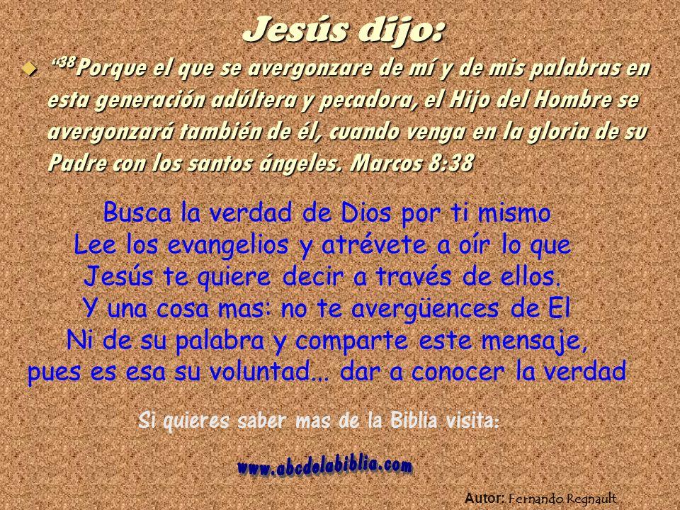 Jesús dijo: 38Porque el que se avergonzare de mí y de mis palabras en esta generación adúltera y pecadora, el Hijo del Hombre se avergonzará también de él, cuando venga en la gloria de su Padre con los santos ángeles.