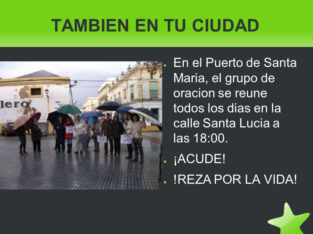 TAMBIEN EN TU CIUDAD En el Puerto de Santa Maria, el grupo de oracion se reune todos los dias en la calle Santa Lucia a las 18:00. ¡ACUDE! !REZA POR L