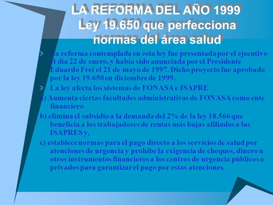 LA REFORMA DEL AÑO 1999 Ley 19.650 que perfecciona normas del área salud La reforma contemplada en esta ley fue presentada por el ejecutivo el día 22