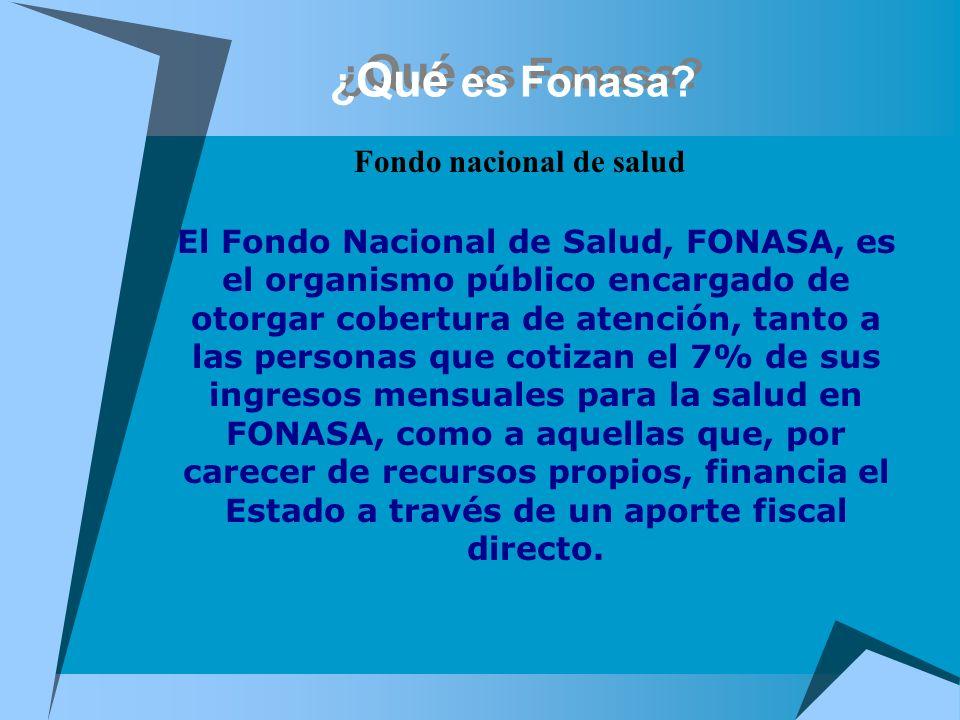 ¿ Qué es Fonasa? Fondo nacional de salud El Fondo Nacional de Salud, FONASA, es el organismo público encargado de otorgar cobertura de atención, tanto